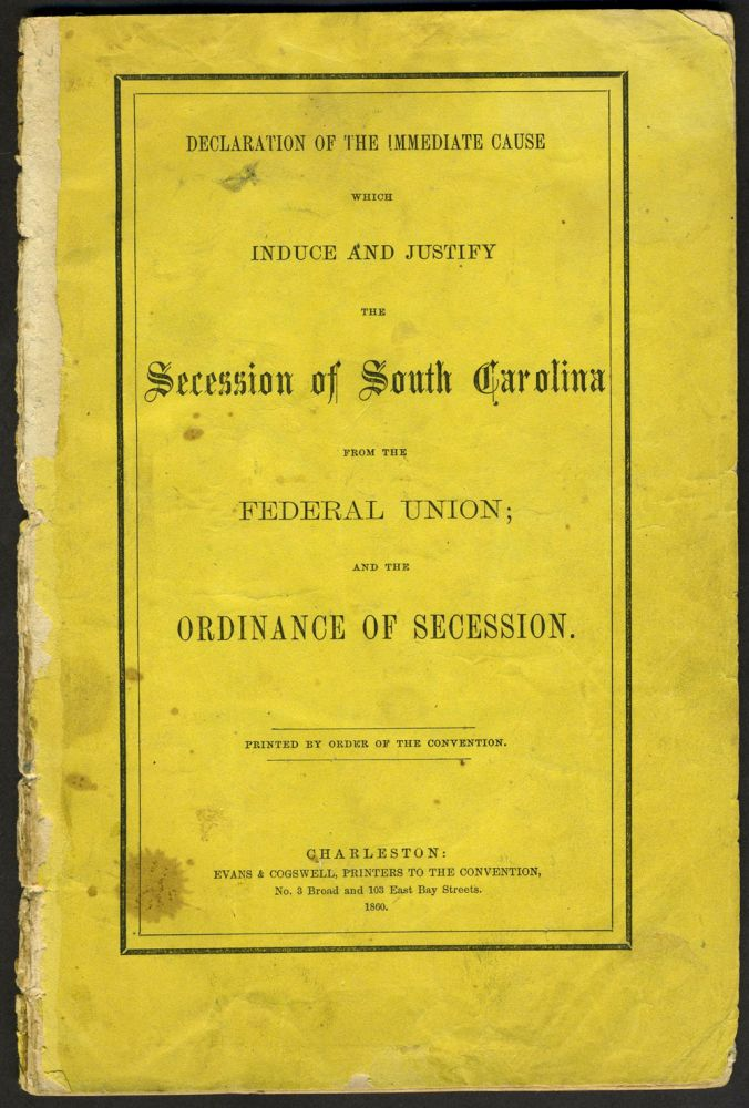 Declaration of the Immediate Cause which Induce and Justify the Secession of South Carolina from the Federal Union; and the Ordinance of Secession. Civil War, Confederacy. South Carolina.