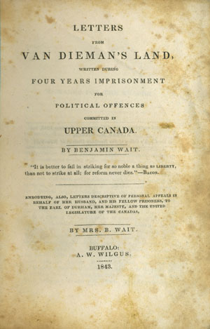 Letters from Van Dieman's Land, written during Four Years Imprisonment for Political Offenses Committed in Upper Canada Embodying, also, Letters Descriptive of Personal Appeals in Behalf of Her Husband, and his Fellow Prisoners, to the Earl of Durham, Her Majesty, and the United Legislatures of the Canadas, by Mrs. B. Wait. Benjamin Wait.