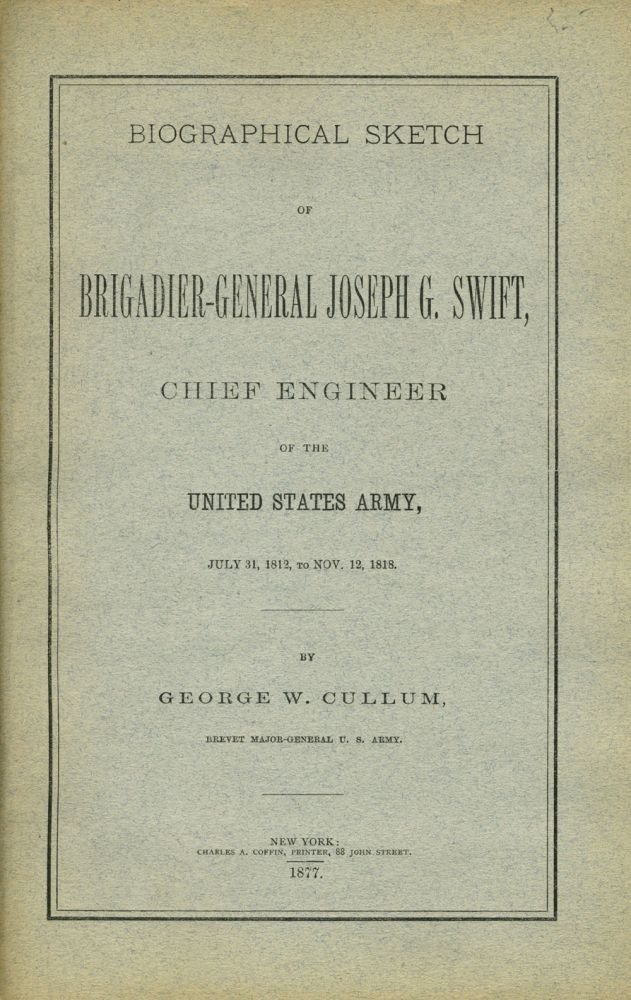 Biographical Sketch of Brigadier-General Joseph G. Swift, Chief Engineer of the United States Army, July 31, 1812 to Nov. 12, 1818. George W. Cullum.