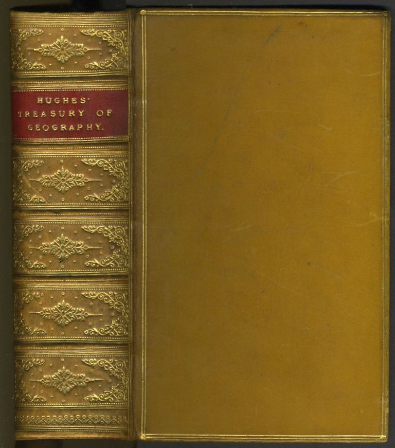 The Treasury of Geography, Physical, Historical, Descriptive, and Political; Containing a Succinct Account of Every Country in the World: Preceded by an Introductory Outline of the History of Geography; A Familiar Inquiry into the Varieties of Race and Language a View of the Relations of Geography to Astronomy and an Essay on Physical Geography. William Hughes.