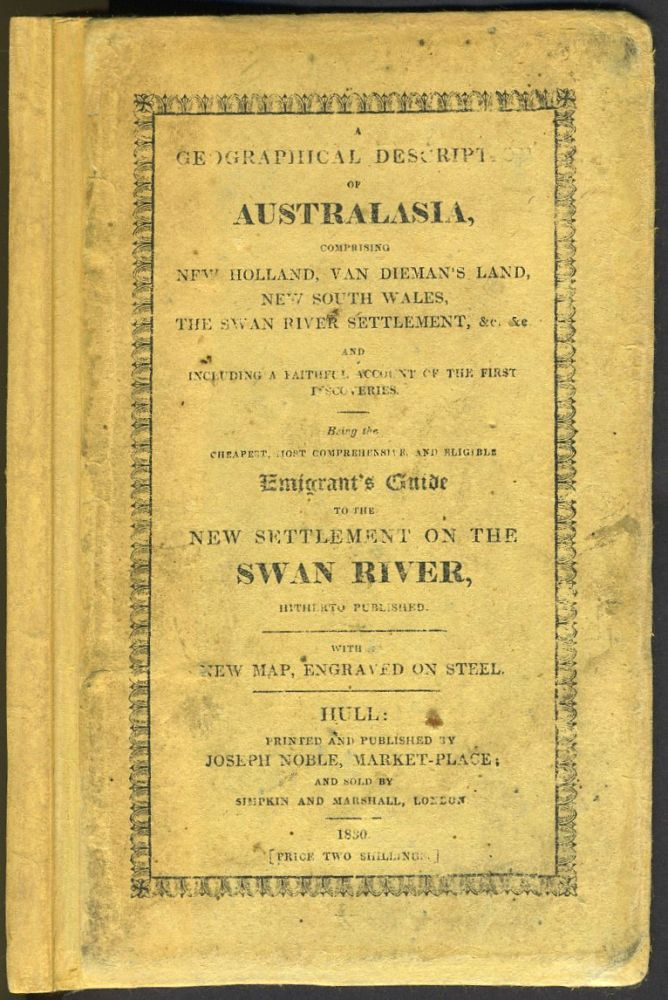 A Geographical Description of Australasia comprising New Holland, Van Dieman's Land, New South Wales, the Swan River Settlement, etc. Including a faithful account of the First Discoveries, being the Cheapest, Most Comprehensive and Eligible Emigrant's Guide to the New Settlement on the Swan River hitherto Published. S. H. Collins.