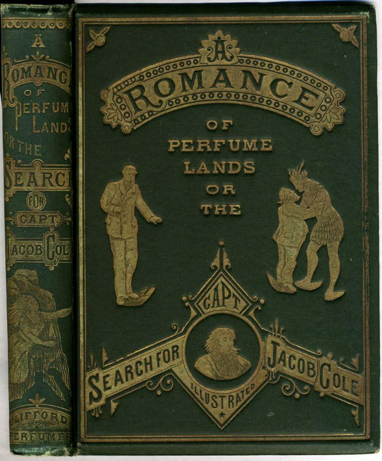 A Romance of Perfume Lands, or the Search for Capt. Jacob Cole with Interesting Facts about Perfumes and Articles Used in the Toilet. F. S. Clifford.