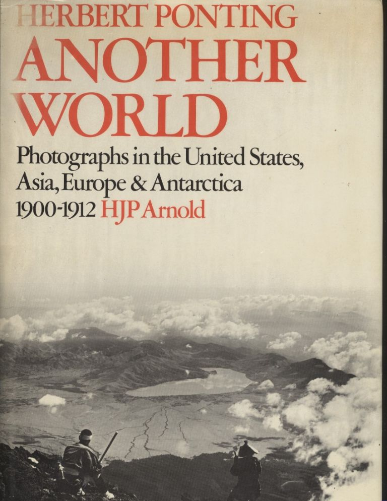 Herbert Ponting: Another World: Photographs in the United States, Asia, Europe and Antarctica, 1900-1912. H. J. P. Arnold.