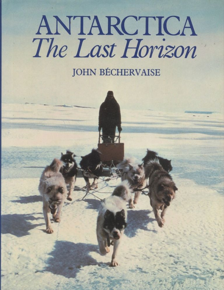 Antarctica: The Last Horizon [The Far South]. John Bechervaise.
