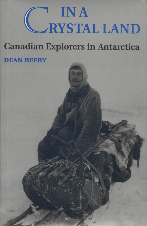 In a Crystal Land: Canadian Explorers in Antarctica. Dean Beeby.