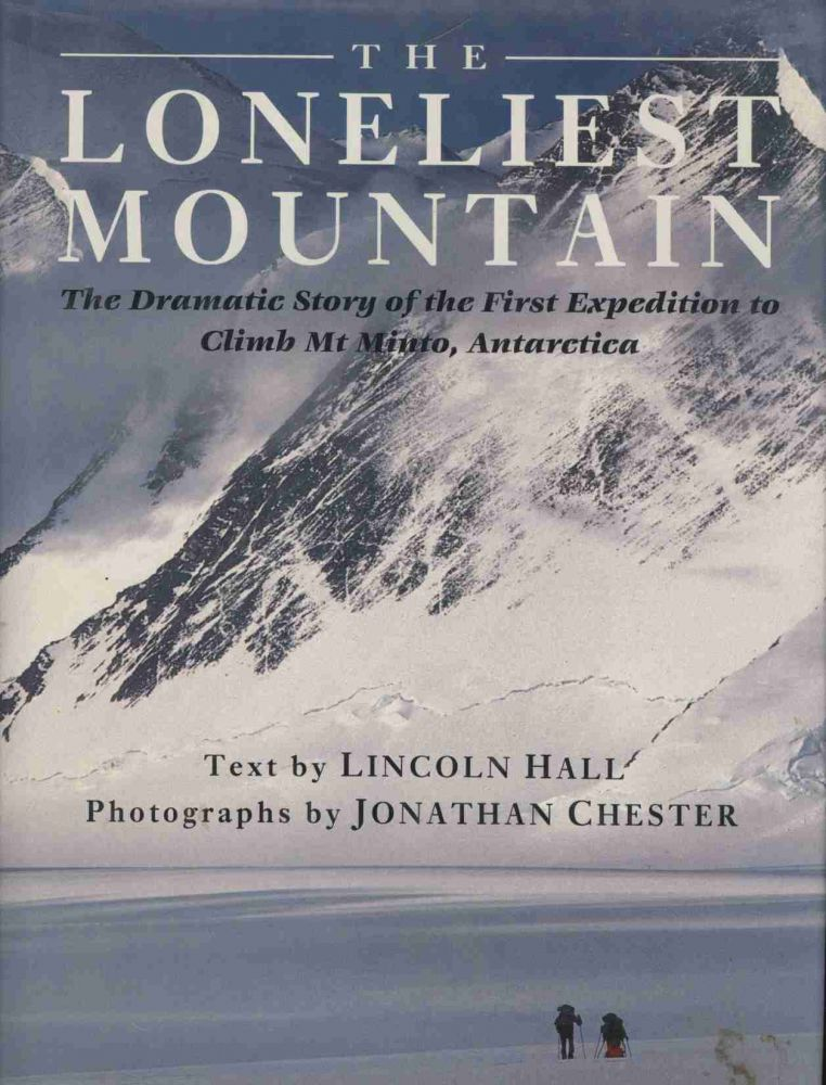 The Loneliest Mountain: The Dramatic Story of the First Expedition to Climb Mt. Minto, Antarctica. Lincoln Hall, Jonathan Chester.
