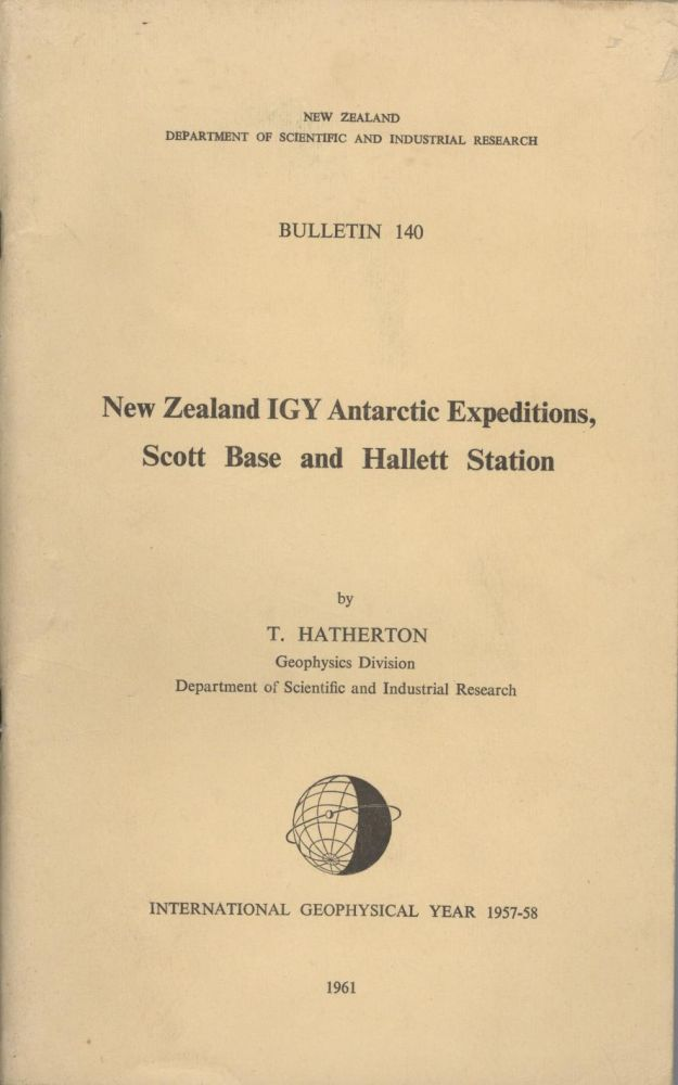 New Zealand IGY Antarctic Expeditions, Scott Base and Hallett Station [New Zealand Department of Scientific and Industrial Research, Bulletin 140]. T. Hatherton.