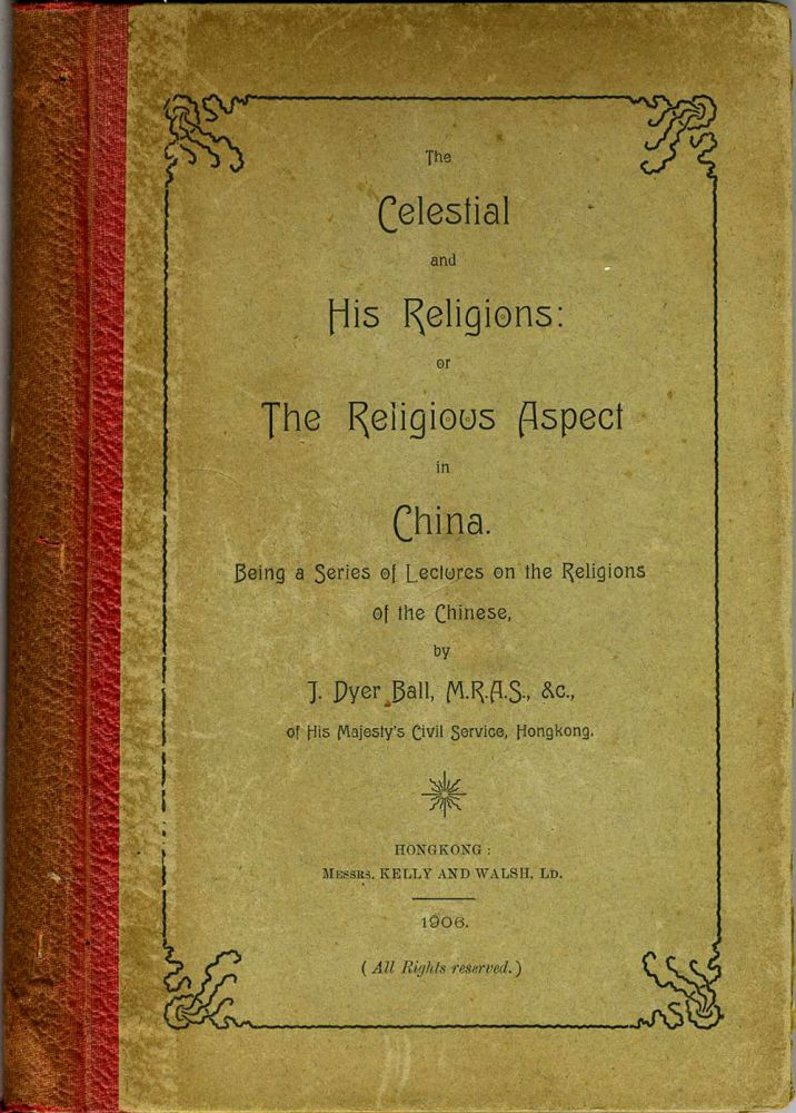 The Celestial and His Religions: or the Religious Aspect in China. Being a Series of Lectures on the Religions of the Chinese. James Dyer Ball.