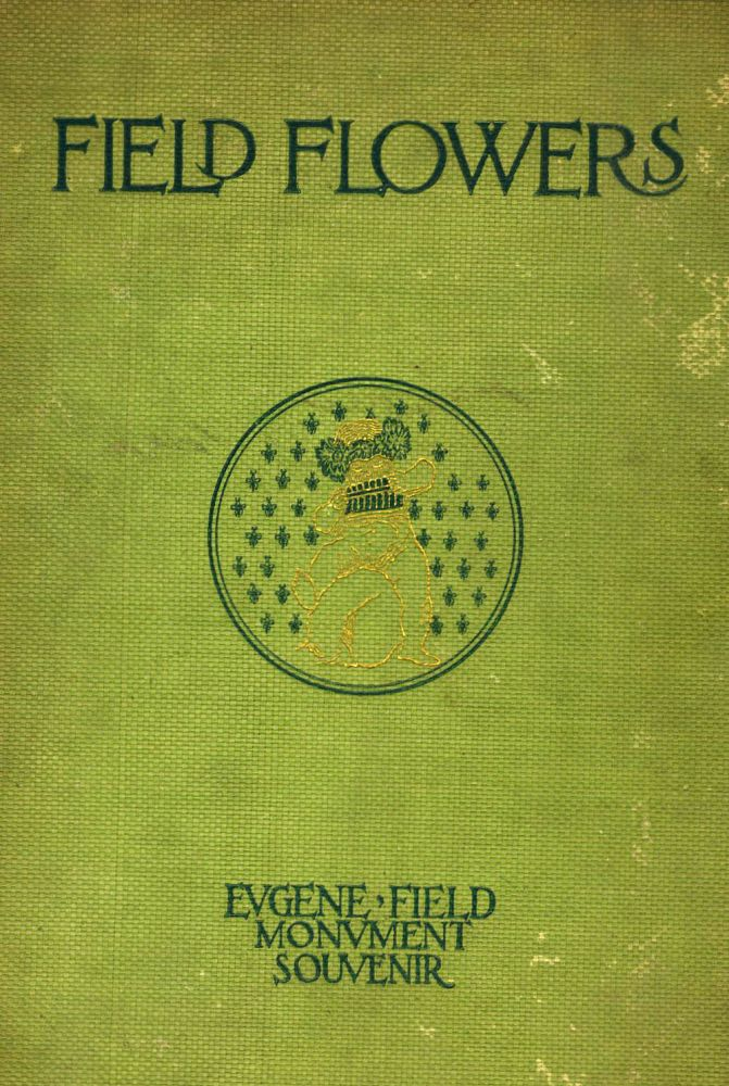 Field Flowers, A Small Bunch of the Most Fragrant of Blossoms Gathered from the Broad Acres of Eugene Fields's Farm of Love.
