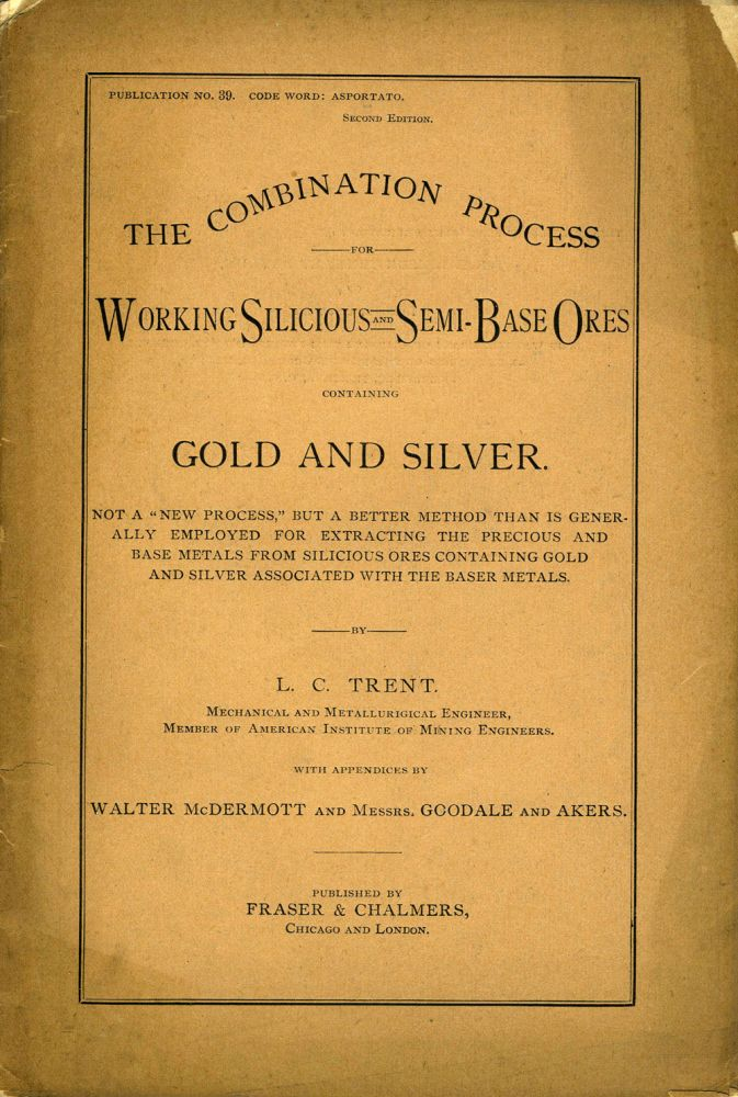 "The Combination Process for Working Silicious and Semi-Base Ores Containing Gold and Silver. Not a ""new process,"" but a better method than is generally employed for extracting the precious and base metals from silicious ores containing gold and silver associated with the baser metals. Pamphlet. Mining, L. C. Trent."