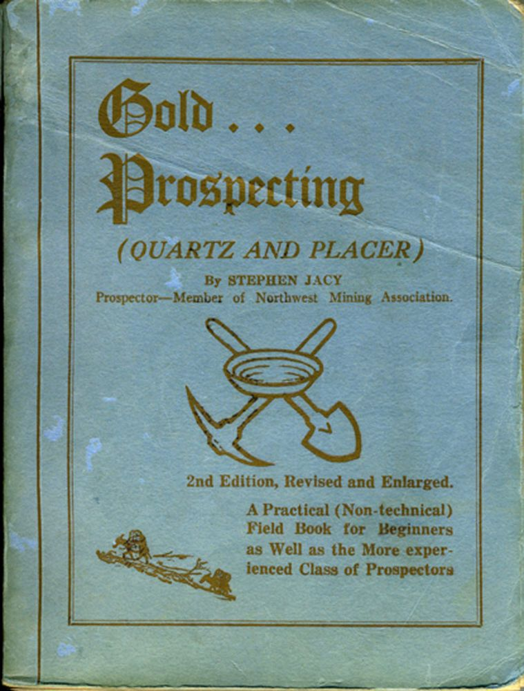 Gold... Prospecting (Quartz and Placer) A Practical (Non-technical) Field Book for Beginners as Well as the More experienced Class of Prospectors. Mining, Stephen Jacy.