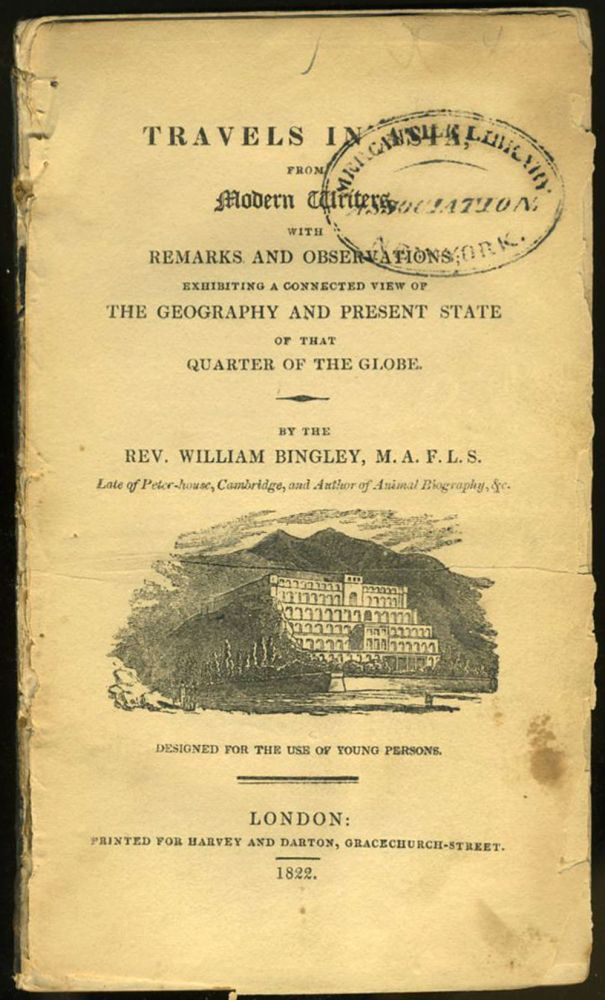 Travels in Asia: from Modern Writers, with Remarks and Observations, Exhibiting a Connected View of the Geography and Present State of that Quarter of the Globe. Rev. William Bingley.