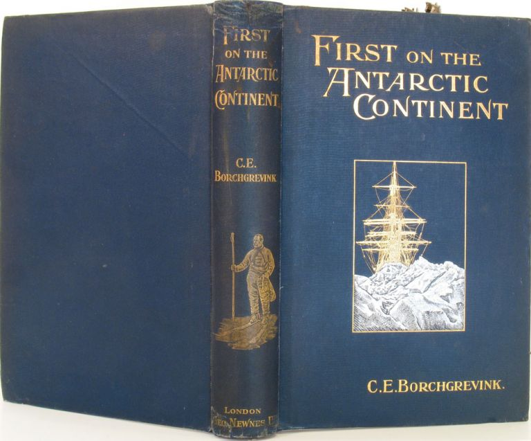 First on the Antarctic Continent. Being an Account of the British Antarctic Expedition 1898-1900. C. E. Borchgrevink.