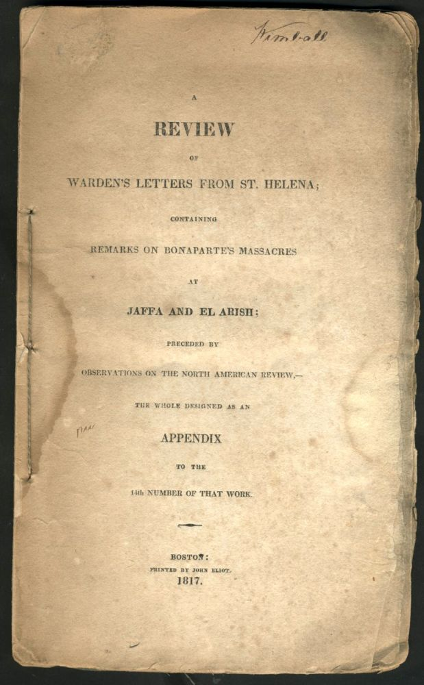 A review of Warden's letters from St. Helena; containing remarks on Bonaparte's massacres at Jaffa and El Arish; preceded by observations on the North American review, the whole designed as an appendix to the 14th number of that work. Napoleon Bonaparte, H. W. Fuller.