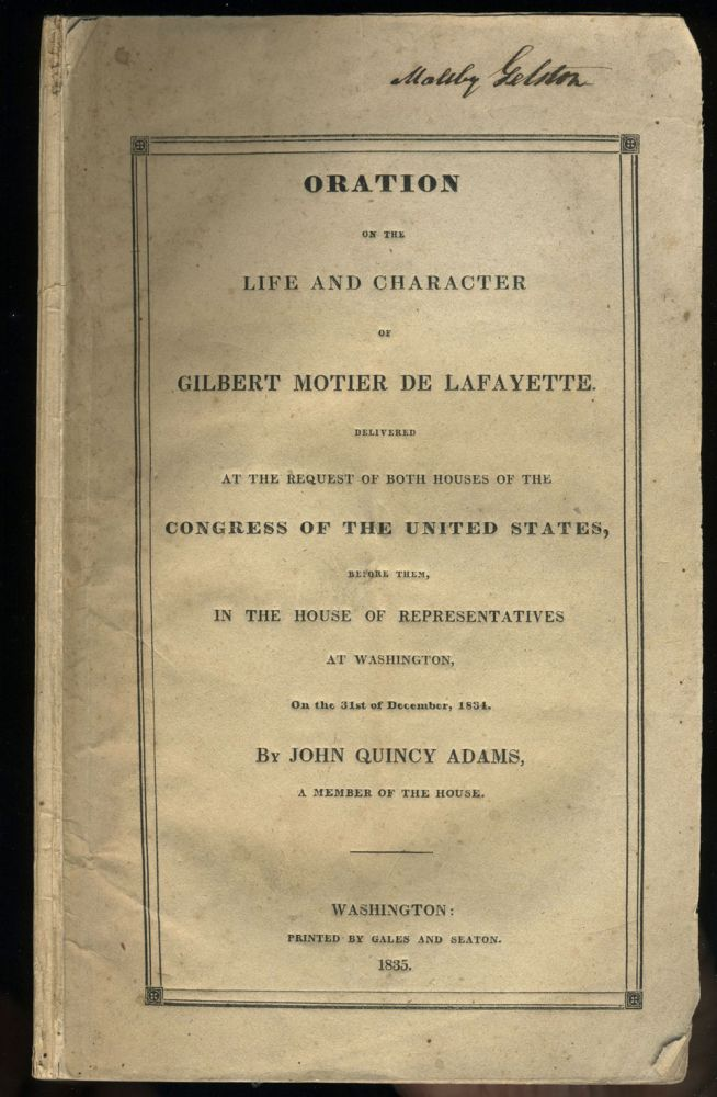 Oration on the Life and Character of Gilbert Motier de Lafayette Delivered at the Request of Both Houses of the Congress of the United States, Before them, in the House of Representatives at Washington, 31st December 1834, by John Quincy Adams. John Quincy Adams.