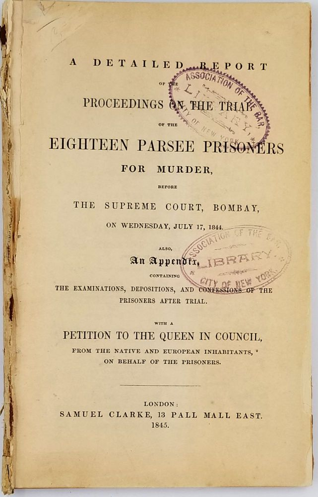 A detailed report of the proceedings on the trial of the eighteen Parsee prisoners for murder, before the Supreme Court, Bombay, on the 17th July, 1844. Also an Appendix, with a Petition to the Queen on behalf of the prisoners. India, Law.