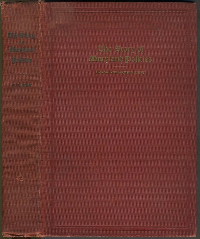The Story of Maryland Politics: An outline history of the big political battles of the state from 1864 to 1910, with sketches and incidents of the men and measures that figured as factors, and the names of most of those who held office in that period. Frank Richardson Kent.