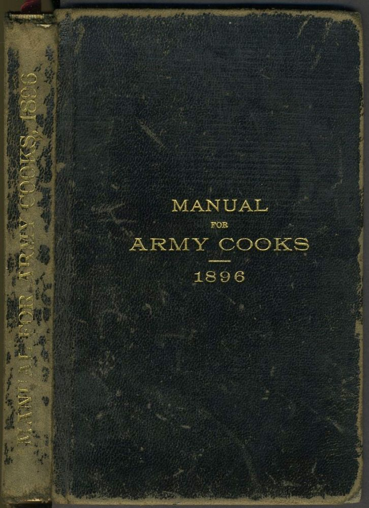 Manual for Army Cooks 1896. Prepared under the Direction of the Commissary General of Subsistence. Cookery, US Army.