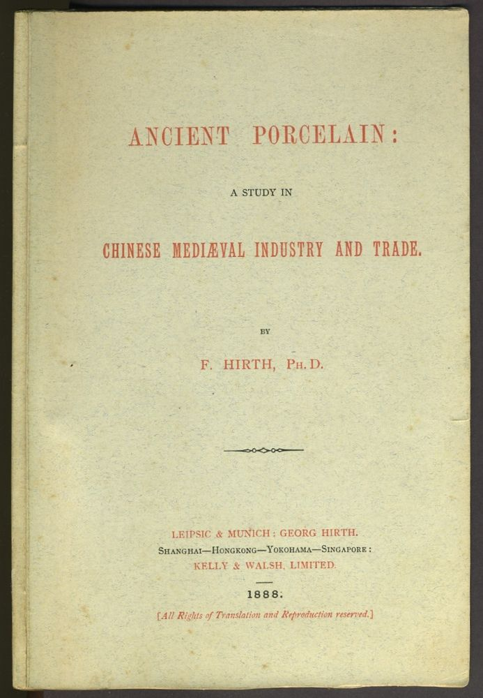 Ancient Porcelain: A Study in Chinese Mediaeval Industry and Trade. F. Ph D. Hirth.