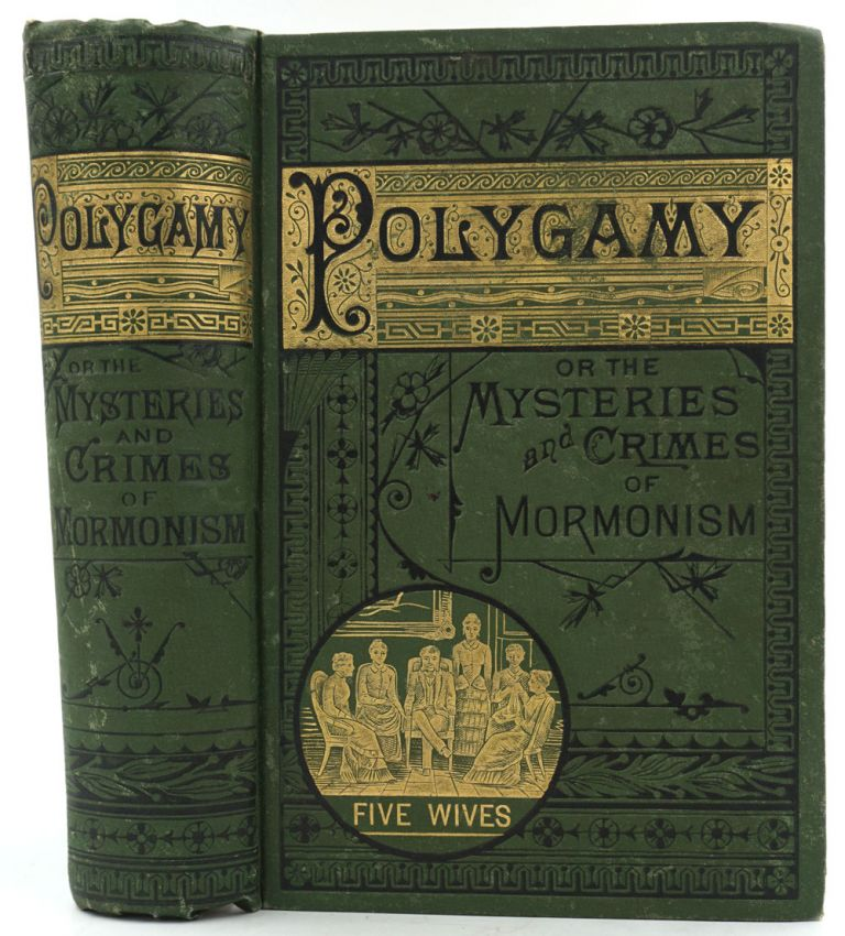 Polygamy: or, the Mysteries and Crimes of Mormonism. Being a Full and Authentic History of Polygamy and the Mormon Sect from its Origin to the Present Time. With a Complete Analysis of Mormon Society and Theocracy, and an Expose of TheSecret Rites and Ceremonies of the Latter-Day Saints. J. H. Beadle.