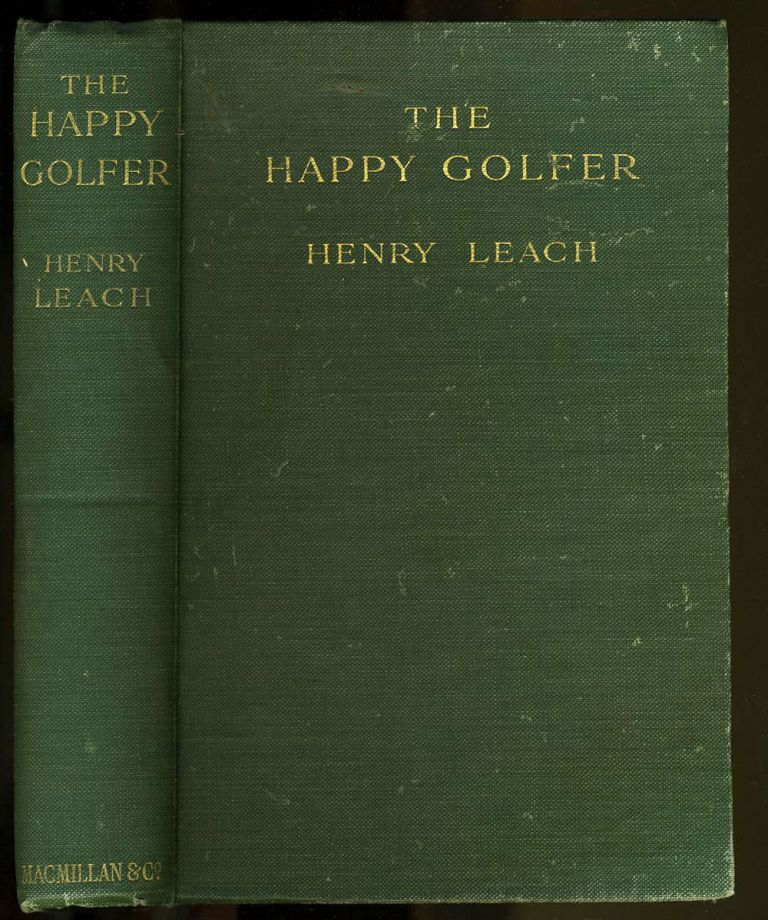 The Happy Golfer. Being Some Experiences, Reflections, and a Few Deductions of a Wandering Player. Henry Leach.