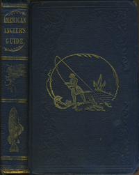 The American Angler's Guide, Containing the Opinions and Practice of the best English and American Anglers, with the Modes Usually Adopted in all Descriptions of Fishing, Method of Making Artificial Flies, etc. Fourth Edition, Revised, Corrected, and Improved. John J. Brown.
