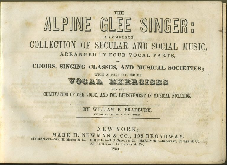 The Alpine Glee Singer: A Complete Collection of Secular and Social Music, Arranged in Four Vocal Parts, for Choirs, Singing Classes, and Musical Societies; with a Full Course of Vocal Exercises for the Cultivation of the Voice, and for Improvement in Musical Notation. William B. Bradbury.