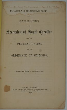Declaration of the Immediate Cause which Induce and Justify the Secession of South Carolina from the Federal Union; and the Ordinance of Secession.