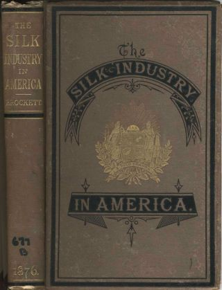The Silk Industry in America A History Prepared for the Centennial Exposition. L. P. Brockett