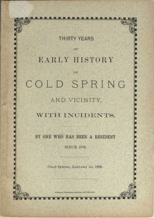 Thirty Years of Early History of Cold Spring and Vicinity , With Incidents , By One Who Has Been...