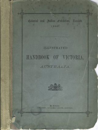Illustrated Handbook of Victoria, Australia. Colonial and Indian Exhibition, London 1886. James...