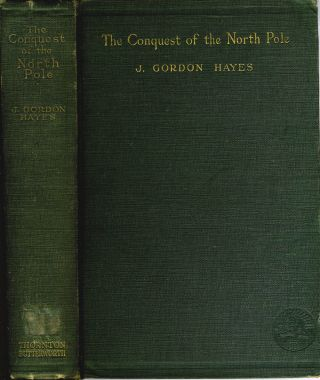 The Conquest of the North Pole. Recent Arctic Exploration. J. Gordon Hayes