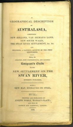 A Geographical Description of Australasia comprising New Holland, Van Dieman's Land, New South Wales, the Swan River Settlement, etc. Including a faithful account of the First Discoveries, being the Cheapest, Most Comprehensive and Eligible Emigrant's Guide to the New Settlement on the Swan River hitherto Published.