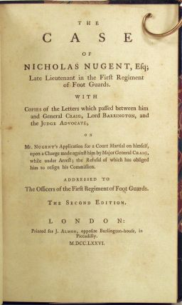 The Case of Nicholas Nugent, Esq; Late Lieutenant in the First Regiment of Foot Guards. With copies of the letters which passed between him and General Craig, Lord Barrington, and the Judge Advocate, on Mr. Nugent's application for a Court Martial on himself, upon a charge made against him by Major General Craig, while under arrest; the refusal of which has obliged him to resign his commission. Addressed to the officers of the First Regiment of Foot Guards. The second edition.