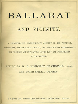 Ballarat and Vicinity. A Condensed but Comprehensive Account of her Financial, Commercial, Manufacturing, Mining, and Agricultural Enterprises; Her Progress and Population in the Past and Possibilities in the Future.