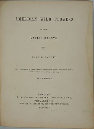 American Wild Flowers in their Native Haunts. With Twenty Plates of Plants, Carefuly Colored After Nature; and Landscape Views of Their Localities, from Drawings on the Spot, by E. Whitfield.