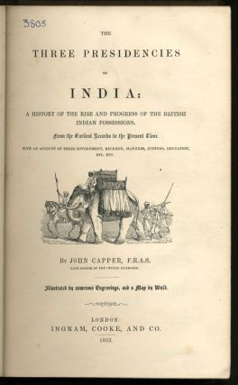The Three Presidencies of India: A History of the Rise and Progress of the British Indian Possessions, from the Earliest Records to the Present Time.