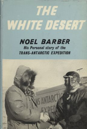 The White Desert: His Personal Story of the Trans-Antarctic Expedition. Noel Barber