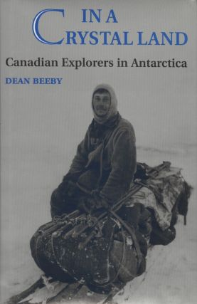 In a Crystal Land: Canadian Explorers in Antarctica. Dean Beeby