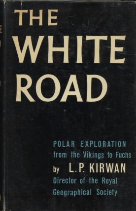 The White Road: Polar Exploration from the Vikings to Fuch. L. P. Kirwan