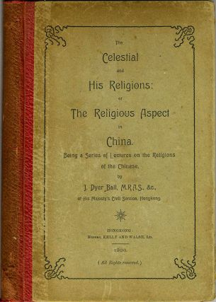 The Celestial and His Religions: or the Religious Aspect in China. Being a Series of Lectures on...