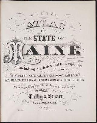 Colby's Atlas of the State of Maine. Including Statistics and Descriptions of it History, Educational System, Geology, Railroads, Natural Resources, Summer Resorts and Manufacturing Interests.