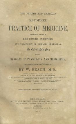 The British and American Reformed Practice of Medicine, Embracing a Treatise on the Causes, Symptoms and Treatment of Diseases Generally, on Eclectic Principles: Including a Synopsis of Physiology and Midwifery.