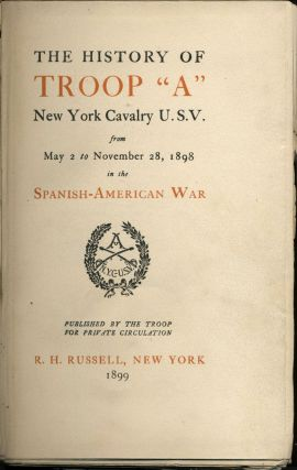 """The History of Troop """"A"""" New York Cavalry U.S.V. From May 2 to November 28, 1898 in the Spanish-American War."""