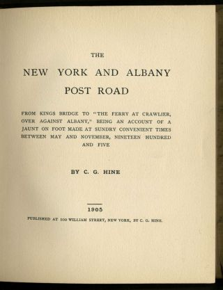 """The New York and Albany Post Road from Kings Bridge to """"The Ferry at Crawlier, over against Albany,"""" being an account of a Jaunt on Foot made at Sundry Convenient Times between May and November Nineteen Hundred and Five."""