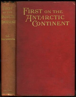 First on the Antarctic Continent. C. E. Borchgrevink