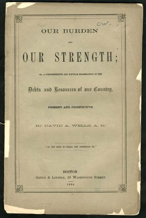 'Our Burden and Our Strength; or, A comprehensive and popular examination of the debt and resources of our country, present and prospective'. Pamphlet. Civil War; Financial, David Wells.