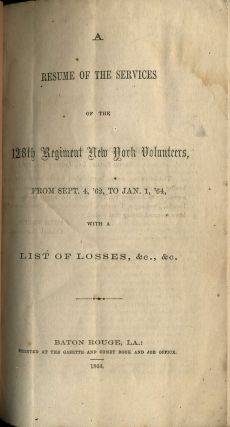 A Resume of the Services of the 128th Regiment New York Volunteers, from Sept. 4, '62 to Jan. 1, '64 : with a List of Losses.