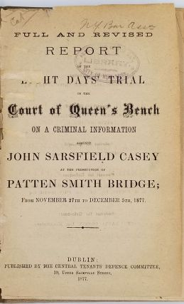 Full and revised report of the eight days' trial in the Court of Queen's Bench on a criminal information against John Sarsfield Casey at the prosecution of Patten Smith Bridge, from November 27th to December 5, 1877. Western Australia, Fenians, John Sarsfield Casey.