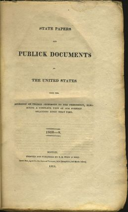 State Papers and Publick Documents of the United States from the Accession of Thomas Jefferson to the Presidency, Exhibiting a Complete View of Our Foreign Relations since That Time, 1806-8. Thomas Jefferson.